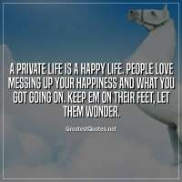 A private life is a happy life. people love messing up your happiness and what you got going on. keep em on their feet, let them wonder