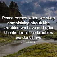 Peace comes when we stop complaining about the troubles we have and offer thanks for all the troubles we dont have