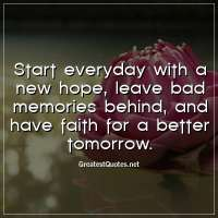 Start everyday with a new hope, leave bad memories behind, and have faith for a better tomorrow