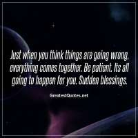 Just when you think things are going wrong, everything comes together. Be patient. Its all going to happen for you. Sudden blessings