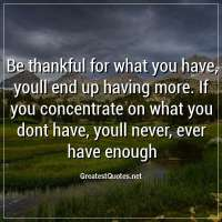 Be thankful for what you have, youll end up having more. If you concentrate on what you dont have, youll never, ever have enough