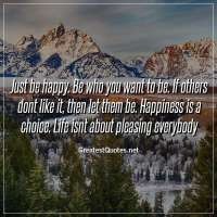 Just be happy. Be who you want to be. If others dont like it, then let them be. Happiness is a choice. Life isnt about pleasing everybody