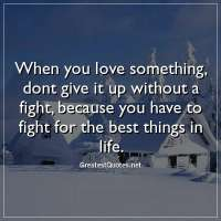When you love something, dont give it up without a fight, because you have to fight for the best things in life