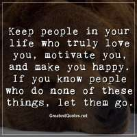Keep people in your life who truly love you, motivate you, and make you happy. If you know people who do none of these things, let them go