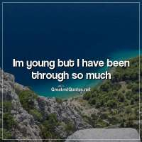 Im young but I have been through so much