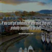 If you cant get somebody off your mind, they are probably supposed to be there