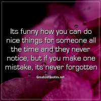 Its funny how you can do nice things for someone all the time and they never notice, but if you make one mistake, its never forgotten