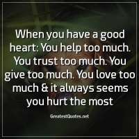 When you have a good heart: You help too much. You trust too much. You give too much. You love too much & it always seems you hurt the most