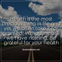 Health is the most precious thing in life and yet we often take it for granted. Without health we have nothing. Be grateful for your health