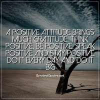 A positive attitude brings much gratitude. Think positive, Be positive, Speak positive and stay positive. Do it every day and do it big