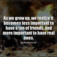 As we grow up, we realize it becomes less important to have a ton of friends, and more important to have real ones