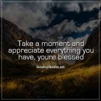 Take a moment and appreciate everything you have, youre blessed