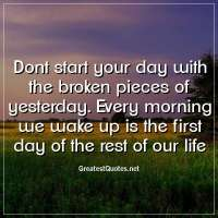 Dont start your day with the broken pieces of yesterday. Every morning we wake up is the first day of the rest of our life