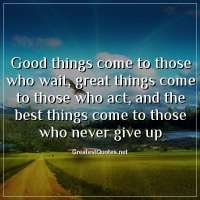 Good things come to those who wait, great things come to those who act, and the best things come to those who never give up