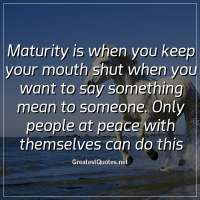 Maturity is when you keep your mouth shut when you want to say something mean to someone. Only people at peace with themselves can do this