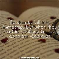 Be slow to fall into friendship; but when thou art in, continue firm & constant. -Socrates