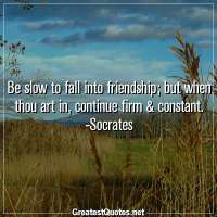Be slow to fall into friendship, but when thou art in, continue firm & constant. -Socrates