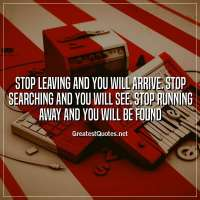 Stop leaving and you will arrive. Stop searching and you will see. Stop running away and you will be found
