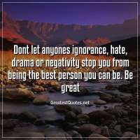 Dont let anyones ignorance, hate, drama or negativity stop you from being the best person you can be. Be great