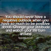 You should never have a negative outlook when you have so much to be positive about. Change your attitude and watch your life turn around