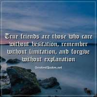 True friends are those who care without hesitation, remember without limitation, and forgive without explanation
