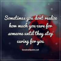 Sometimes you dont realize how much you care for someone until they stop caring for you