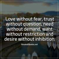 Love without fear, trust without question, need without demand, want without restriction and desire without inhibition