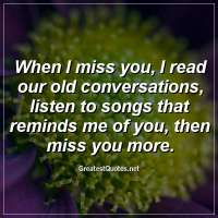When I miss you, I read our old conversations, listen to songs that reminds me of you, then miss you more