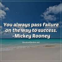 You always pass failure on the way to success. -Mickey Rooney