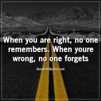 When you are right, no one remembers. When youre wrong, no one forgets