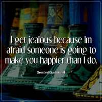 I get jealous because Im afraid someone is going to make you happier than I do