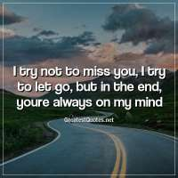 I try not to miss you, I try to let go, but in the end, youre always on my mind