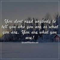 You dont need anybody to tell you who you are or what you are. You are what you are!