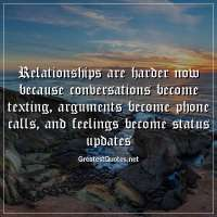 Relationships are harder now because conversations become texting, arguments become phone calls, and feelings become status updates