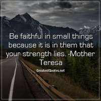 Be faithful in small things because it is in them that your strength lies. -Mother Teresa