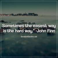 Sometimes the easiest way is the hard way. -John Finn