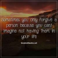 Sometimes you only forgive a person because you cant imagine not having them in your life