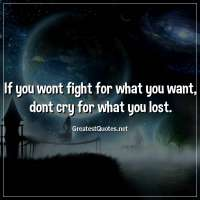 If you wont fight for what you want, dont cry for what you lost