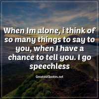 When Im alone, i think of so many things to say to you, when I have a chance to tell you. I go speechless