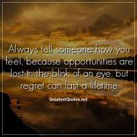 Always tell someone how you feel, because opportunities are lost in the blink of an eye, but regret can last a lifetime