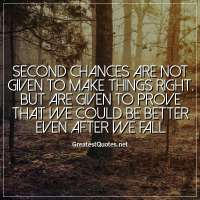 Second chances are not given to make things right. But are given to prove that we could be better even after we fall