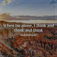When Im alone, I think and think and think