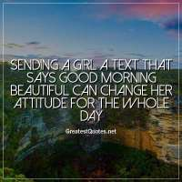 Sending a girl a text that says good morning beautiful can change her attitude for the whole day