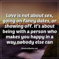 Love is not about sex, going on fancy dates, or showing off. It's about being with a person who makes you happy in a way nobody else can