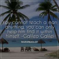 You cannot teach a man anything, you can only help him find it within himself. -Galileo Galilei