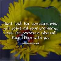 Dont look for someone who will solve all your problems. Look for someone who will face them with you