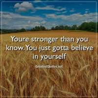 Youre stronger than you know. You just gotta believe in yourself