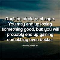Dont be afraid of change. You may end up losing something good, but you will probably end up gaining something even better