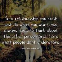 In a relationship you cant just do what you want, you always have to think about the other person and thats what people dont understand