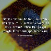 If you wanna be with someone, you have to be mature enough to stick around when things get tough. Relationships arent easy